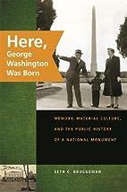 Here, George Washington Was Born: Memory,…