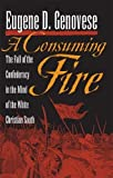 Genovese, Eugene D.: A Consuming Fire: The Fall of the Confederacy in the Mind of the White Christian South (Mercer University Lamar Memorial Lectures)