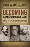 Gallagher, Gary W.: Becoming Confederates: Paths to a New National Loyalty (Mercer University Lamar Memorial Lectures)