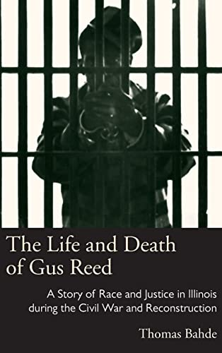 the-life-and-death-of-gus-reed-a-story-of-race-and-justice-in-illinois-during-the-civil-war-and-reconstruction-law-society-politics-in-the-midwest