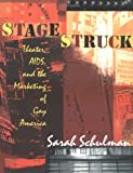 Schulman, Sarah: Stagestruck: Theater, AIDS, And the Marketing of Gay America