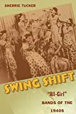 Tucker, Sherrie: Swing Shift: &quot;All-Girl&quot; Bands of the 1940s