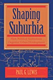 Lewis, Paul G.: Shaping Suburbia: How Political Institutions Organize Urban Development (Pitt Series in Policy and Institutional Studies)