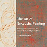 Mattera, Joanne: The Art of Encaustic Painting: Contemporary Expression in the Ancient Medium of Pigmented Wax