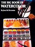 Parramon, Jose Maria: The Big Book of Watercolor Painting: The History, the Studio, the Materials the Techniques, the Subjects, the Theory and the Practice of Watercolor