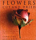 Alexander, Caroline: Flowers Cut and Dried:  Essential Guide to Growing, Drying and Arranging