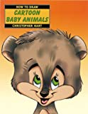 Hart, Christopher: How to Draw Cartoon Baby Animals