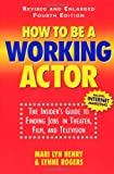 Rogers, Lynne: How to Be a Working Actor: The Insider's Guide to Finding Jobs in Theater, Film and Television