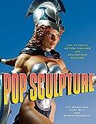 Pop Sculpture: How to Create Action Figures…