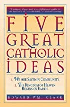 Five Great Catholic Ideas by Edward Wm.…