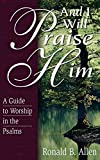 Allen, Ronald B.: And I Will Praise Him: A Guide to Worship in the Psalms