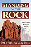 Boice, James Montgomery: Standing on the Rock: Upholding Biblical Authority in a Secular Age
