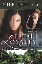 Fatal Loyalty: A Novel by Sue Duffy