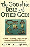 Lightner, Robert P.: The God of the Bible and Other Gods: Is the Christian God Unique Among World Religions?