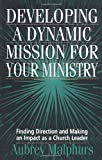Aubrey Malphurs: Developing a Dynamic Mission for Your Ministry: Finding Direction and Making an Impact as a Church Leader