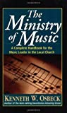 Osbeck, Kenneth W.: The Ministry of Music: A Complete Handbook for the Music Leader in the Local Church