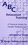 Smith, Jonathan C.: ABC Relaxation Training: A Practical Guide for Health Professionals