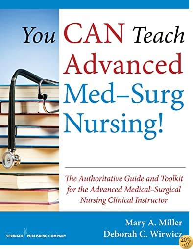 TYou CAN Teach Advanced Med-Surg Nursing!: The Authoritative Guide and Toolkit for the Advanced Medical- Surgical Nursing Clinical Instructor