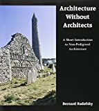 Rudofsky, Bernard: Architecture Without Architects: A Short Introduction to Non-Pedigreed Architecture