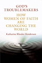 God's Troublemakers: How Women of Faith Are…