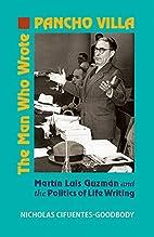 The Man Who Wrote Pancho Villa: Martin Luis…