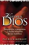 Morley, Patrick: Vuelve a Dios: Respuestas a preguntas y dudas honestas de los hombres (Spanish Edition)