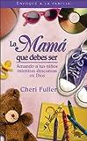 Fuller, Cheri: La Mamá que Debes Ser: Amando a tus niños mientras descansas en Dios (Spanish Edition)