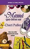 Fuller, Cheri: La mamá que debes ser: Amando a tus niños mientras descansas en Dios (Enfoque a la Familia Presenta) (Spanish Edition)