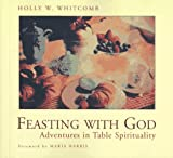 Whitcomb, Holly W.: Feasting With God: Adventures in Table Spirituality