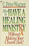 Wagner, C. Peter: How to Have a Healing Ministry Without Making Your Church Sick