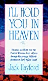 Hayford, Jack W.: I'll Hold You in Heaven: Healings and Hope for the Parent of a Miscarried, Aborted, or Stillborn Child