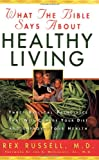 Russell, Rex: What the Bible Says About Healthy Living: Three Biblical Principles That Will Change Your Diet and Improve Your Health