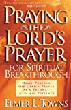 Towns, Elmer L.: Praying the Lord's Prayer for Spiritual Breakthrough: Daily Praying the Lord's Prayer As A Pathway Into His Presence