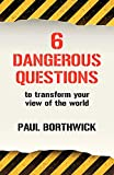 Borthwick, Paul: Six Dangerous Questions to Transform Your View of the World