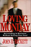 John D. Beckett: Loving Monday: Succeeding in Business Without Selling Your Soul