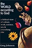 Johnson, Gregory: The World According to God: A Biblical View of Culture, Work, Science, Sex & Everything Else