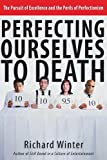 Winter, Richard: Perfecting Ourselves To Death: The Pursuit Of Excellence And The Perils Of Perfectionism