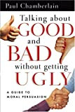 Chamberlain, Paul: Talking About Good And Bad Without Getting Ugly: A Guide To Moral Persuasion