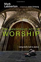 The Dangerous Act of Worship: Living God's…