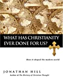 Hill, Jonathan: What Has Christianity Ever Done for Us?: How It Shaped the Modern World