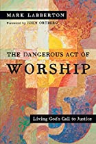 The Dangerous Act of Worship: Living…