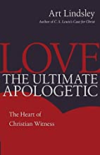 Love, the Ultimate Apologetic: The Heart of…