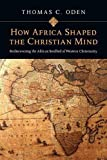 Oden, Thomas C.: How Africa Shaped the Christian Mind: Rediscovering the African Seedbed of Western Christianity