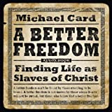 Card, Michael: A Better Freedom Audio Book: Finding Life As Slaves of Christ