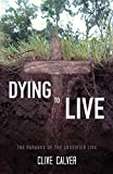 Calver, Clive: Dying to Live: The Paradox of the Crucified Life