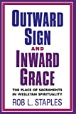 Staples, Rob L.: Outward Sign and Inward Grace: The Place of Sacraments in Wesleyan Spirituality