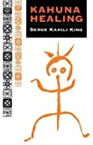 King, Serge: Kahuna Healing: Holistic Health and Healing Practices of Polynesia