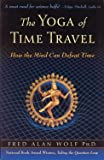 Wolf, Fred Alan: The Yoga Of Time Travel: How The Mind Can Defeat Time