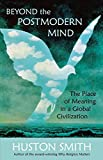 Huston Smith: Beyond the Postmodern Mind: The Place of Meaning in a Global Civilization