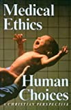 Rogers, John: Medical Ethics, Human Choices: A Christian Perspective